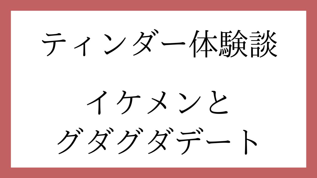 ティンダー体験談 イケメンと グダグダデート